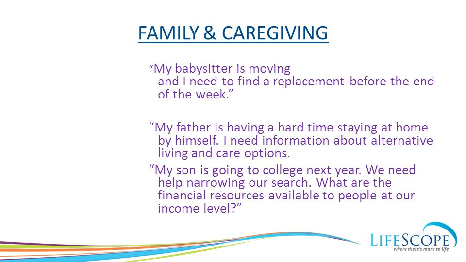 "FAMILY & CAREGIVING "" My babysitter is moving and I need to find a replacement before the end of the week."" ""My father is having a hard time staying a"