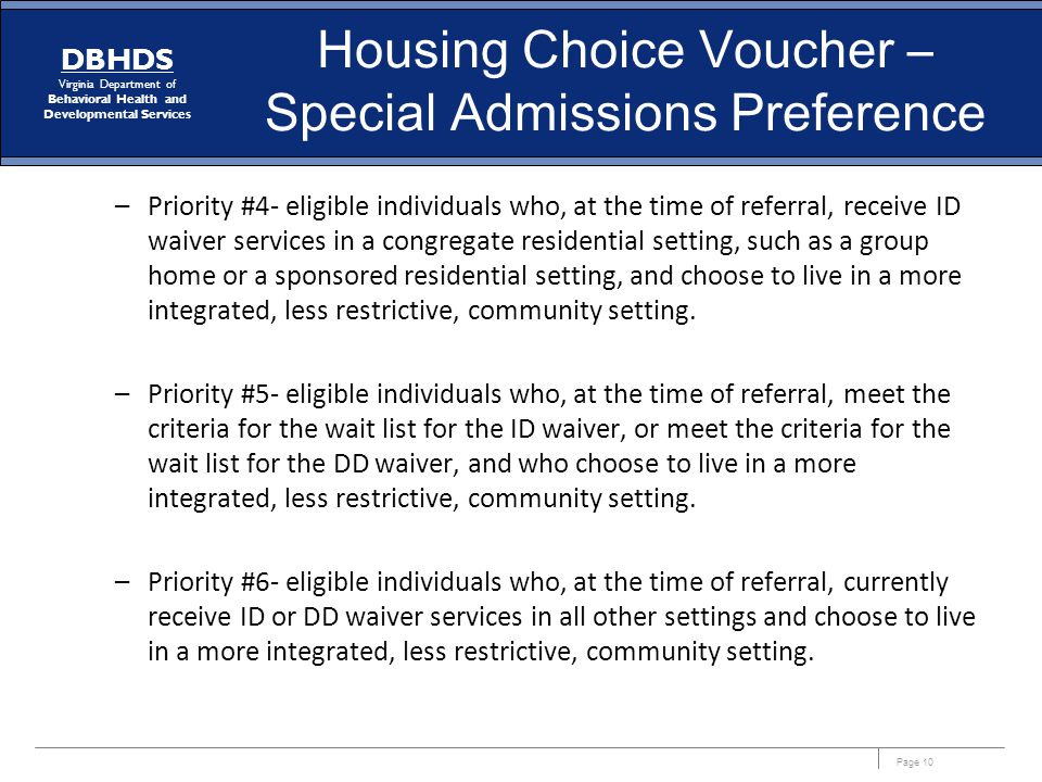 Page 10 DBHDS Virginia Department of Behavioral Health and Developmental Services Housing Choice Voucher – Special Admissions Preference –Priority #4- eligible individuals who, at the time of referral, receive ID waiver services in a congregate residential setting, such as a group home or a sponsored residential setting, and choose to live in a more integrated, less restrictive, community setting.