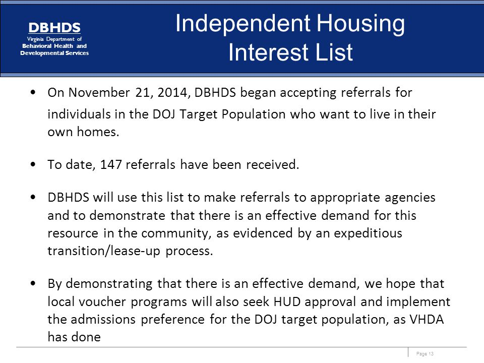 Page 13 DBHDS Virginia Department of Behavioral Health and Developmental Services Independent Housing Interest List On November 21, 2014, DBHDS began accepting referrals for individuals in the DOJ Target Population who want to live in their own homes.