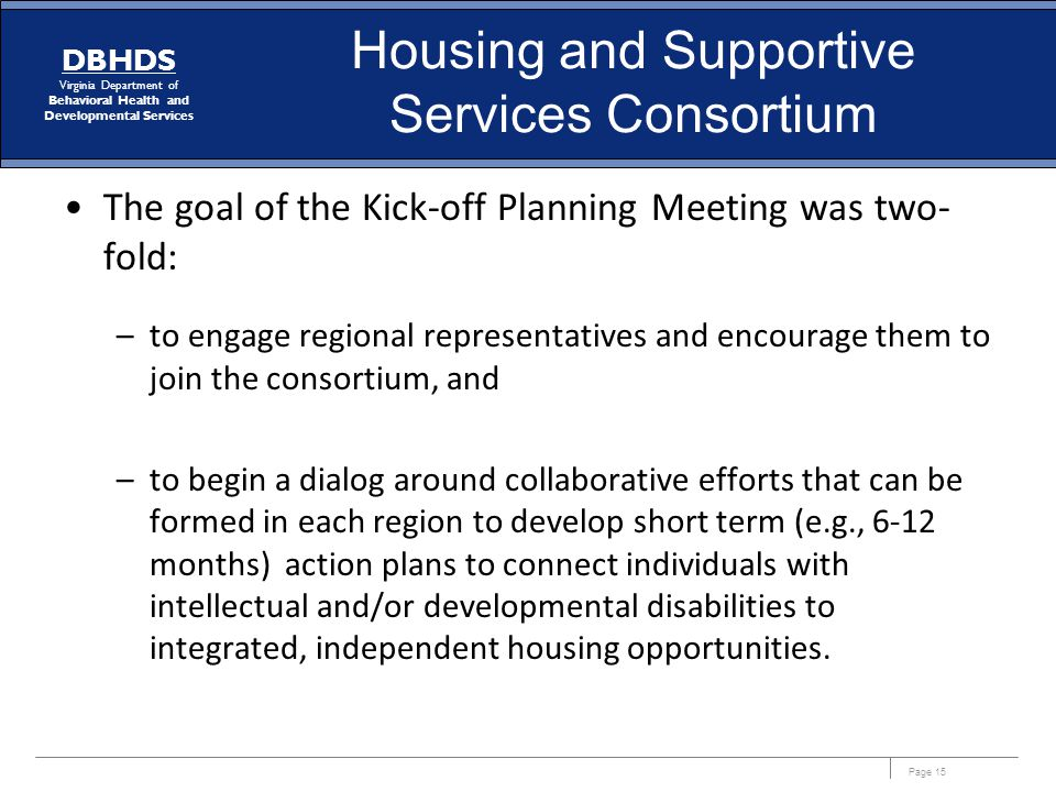 Page 15 DBHDS Virginia Department of Behavioral Health and Developmental Services Housing and Supportive Services Consortium The goal of the Kick-off Planning Meeting was two- fold: –to engage regional representatives and encourage them to join the consortium, and –to begin a dialog around collaborative efforts that can be formed in each region to develop short term (e.g., 6-12 months) action plans to connect individuals with intellectual and/or developmental disabilities to integrated, independent housing opportunities.