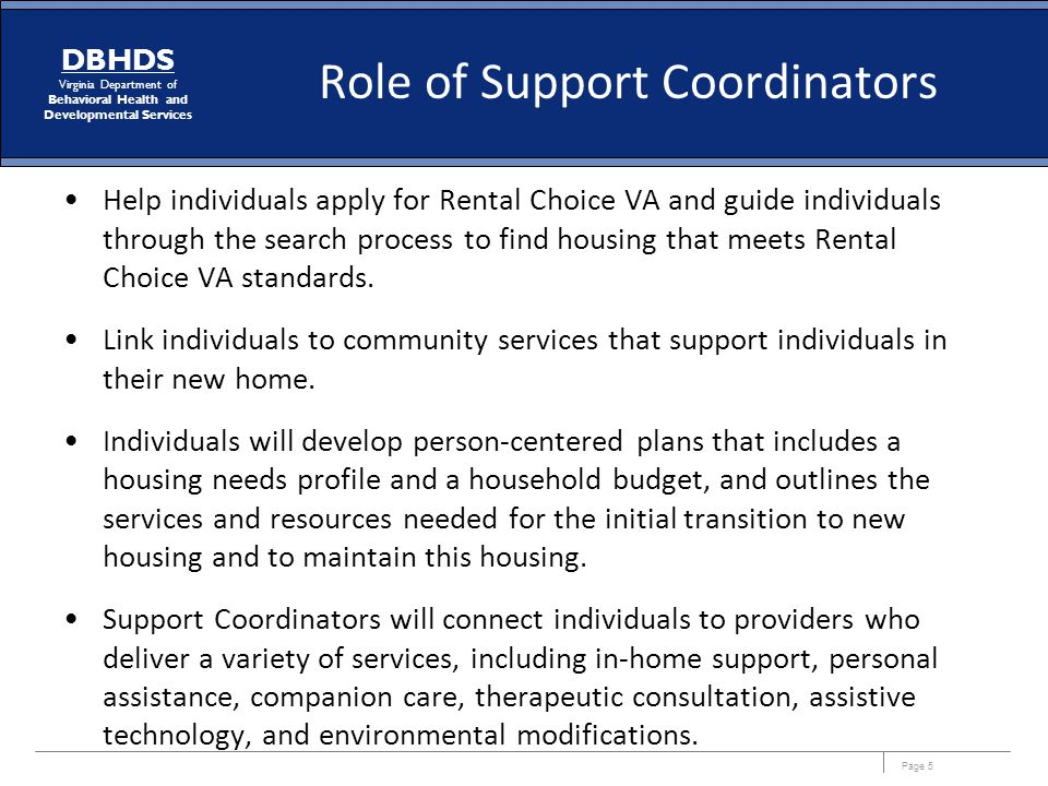 Page 5 DBHDS Virginia Department of Behavioral Health and Developmental Services Role of Support Coordinators Help individuals apply for Rental Choice