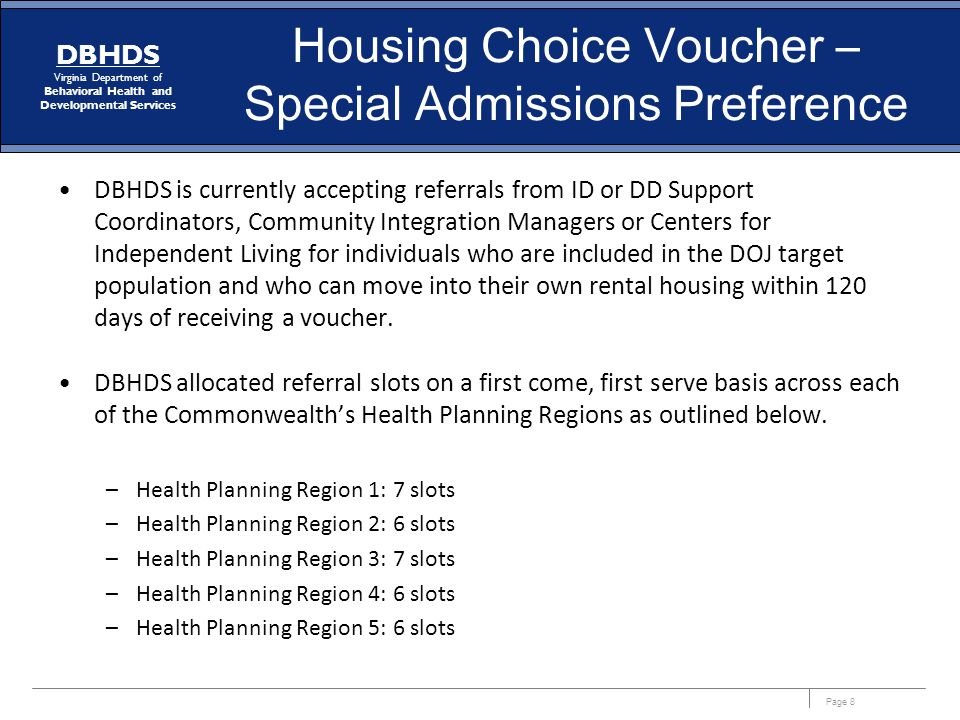 Page 8 DBHDS Virginia Department of Behavioral Health and Developmental Services Housing Choice Voucher – Special Admissions Preference DBHDS is currently accepting referrals from ID or DD Support Coordinators, Community Integration Managers or Centers for Independent Living for individuals who are included in the DOJ target population and who can move into their own rental housing within 120 days of receiving a voucher.