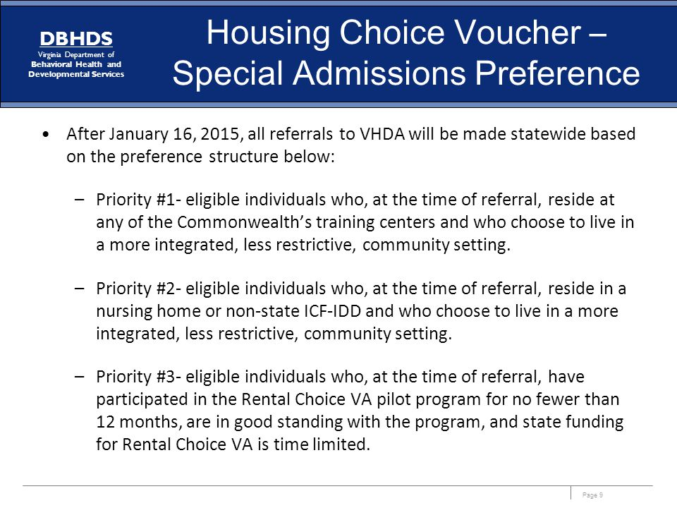 Page 9 DBHDS Virginia Department of Behavioral Health and Developmental Services Housing Choice Voucher – Special Admissions Preference After January 16, 2015, all referrals to VHDA will be made statewide based on the preference structure below: –Priority #1- eligible individuals who, at the time of referral, reside at any of the Commonwealth's training centers and who choose to live in a more integrated, less restrictive, community setting.