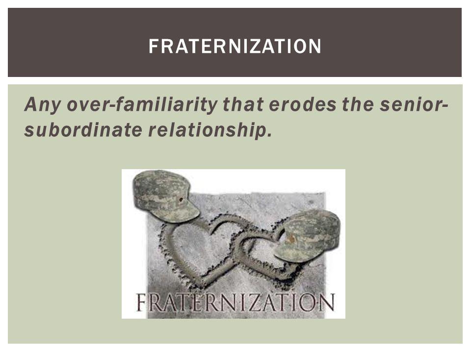 Any over-familiarity that erodes the senior- subordinate relationship. FRATERNIZATION