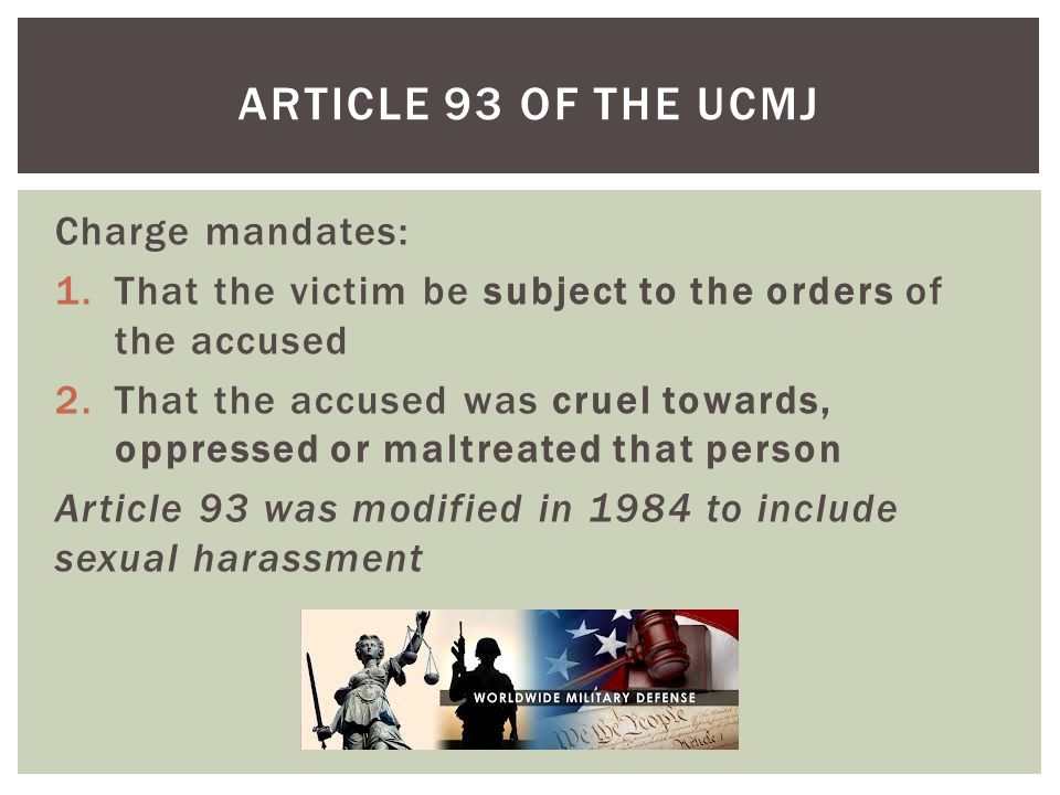 Charge mandates: 1.That the victim be subject to the orders of the accused 2.That the accused was cruel towards, oppressed or maltreated that person Article 93 was modified in 1984 to include sexual harassment ARTICLE 93 OF THE UCMJ