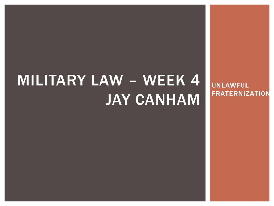 UNLAWFUL FRATERNIZATION MILITARY LAW – WEEK 4 JAY CANHAM