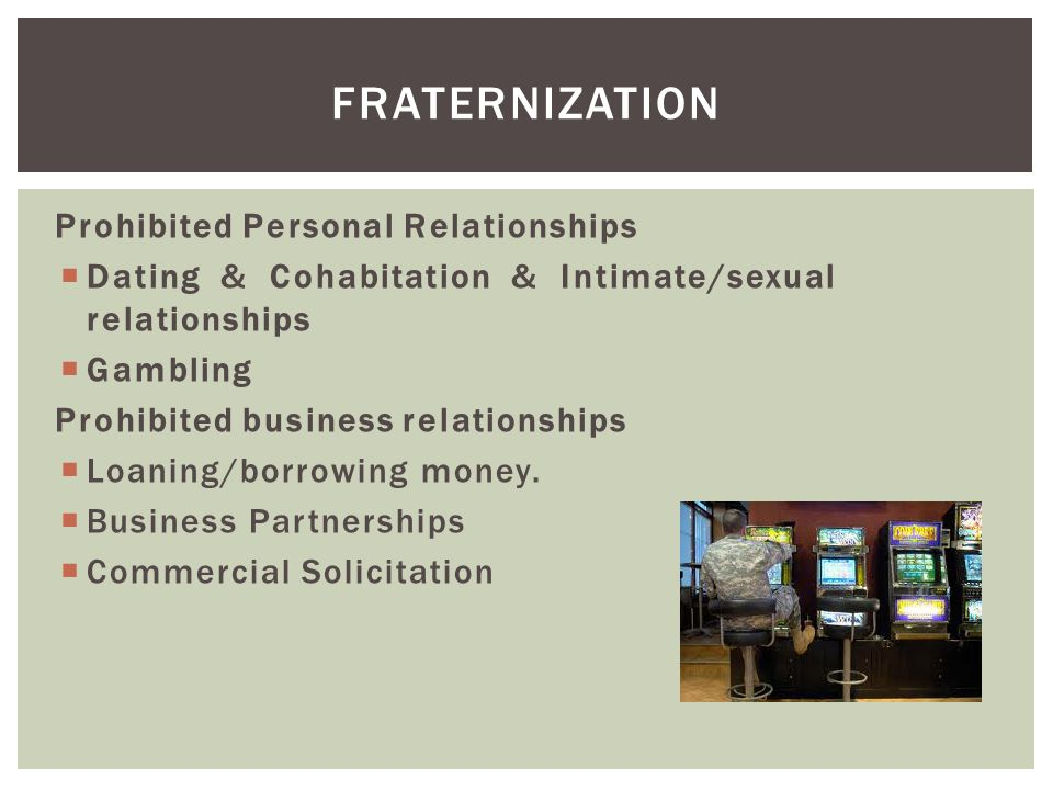 Prohibited Personal Relationships  Dating & Cohabitation & Intimate/sexual relationships  Gambling Prohibited business relationships  Loaning/borrowing money.