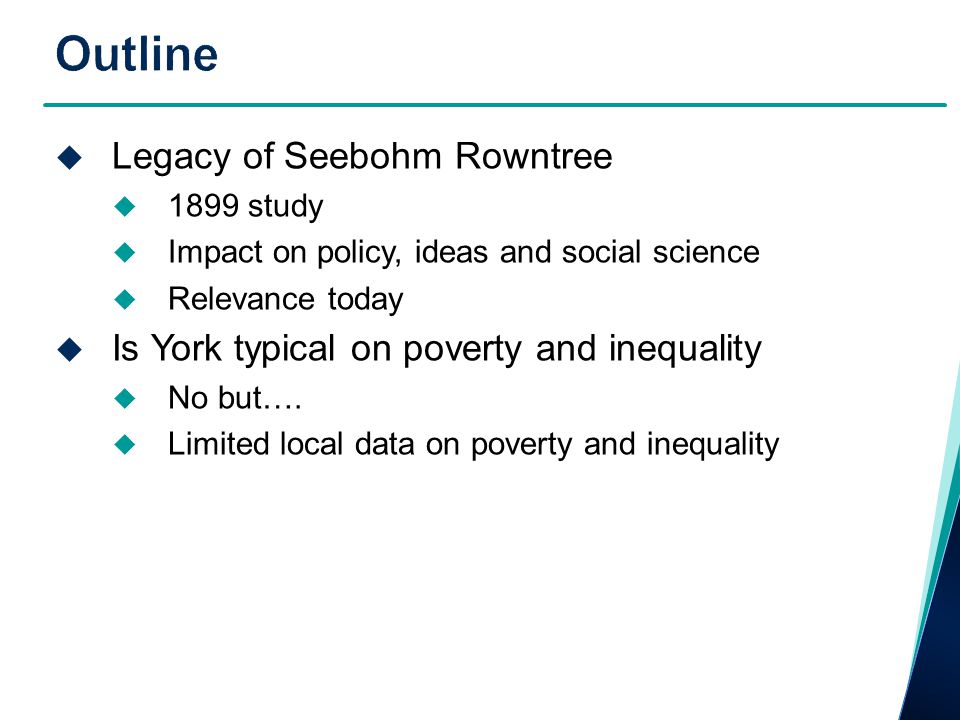  Legacy of Seebohm Rowntree  1899 study  Impact on policy, ideas and social science  Relevance today  Is York typical on poverty and inequality 