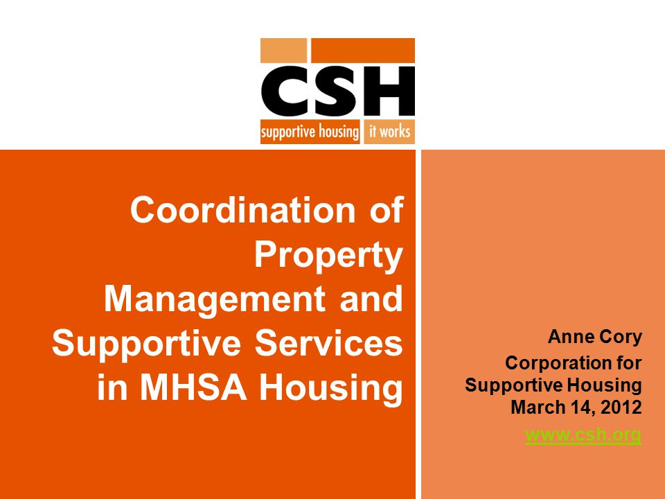 Coordination of Property Management and Supportive Services in MHSA Housing Anne Cory Corporation for Supportive Housing March 14, 2012 www.csh.org