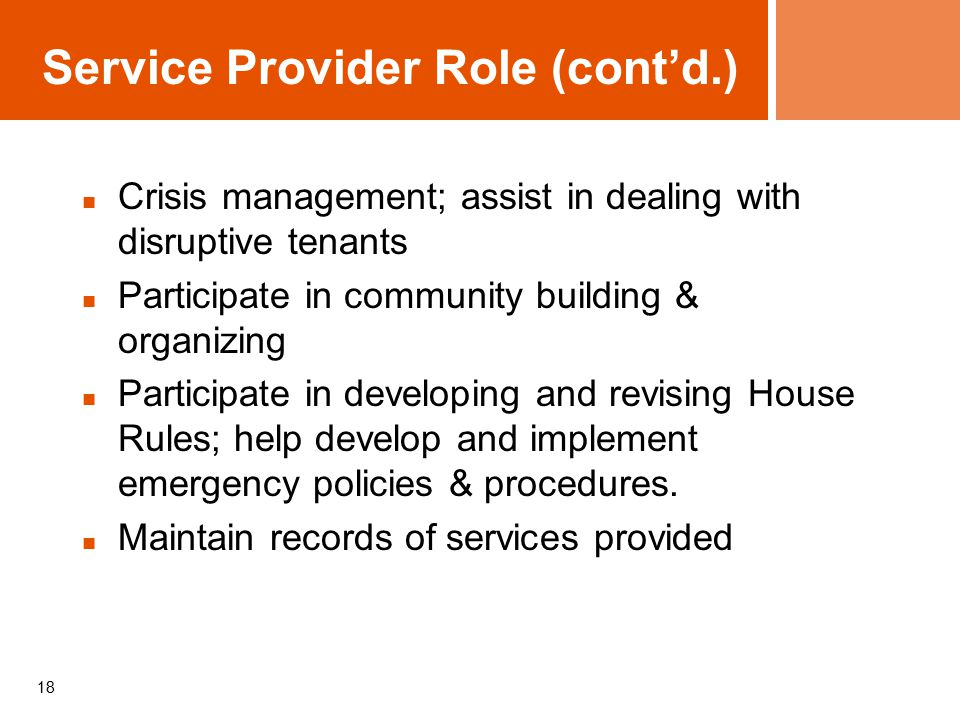 18 Service Provider Role (cont'd.) Crisis management; assist in dealing with disruptive tenants Participate in community building & organizing Participate in developing and revising House Rules; help develop and implement emergency policies & procedures.