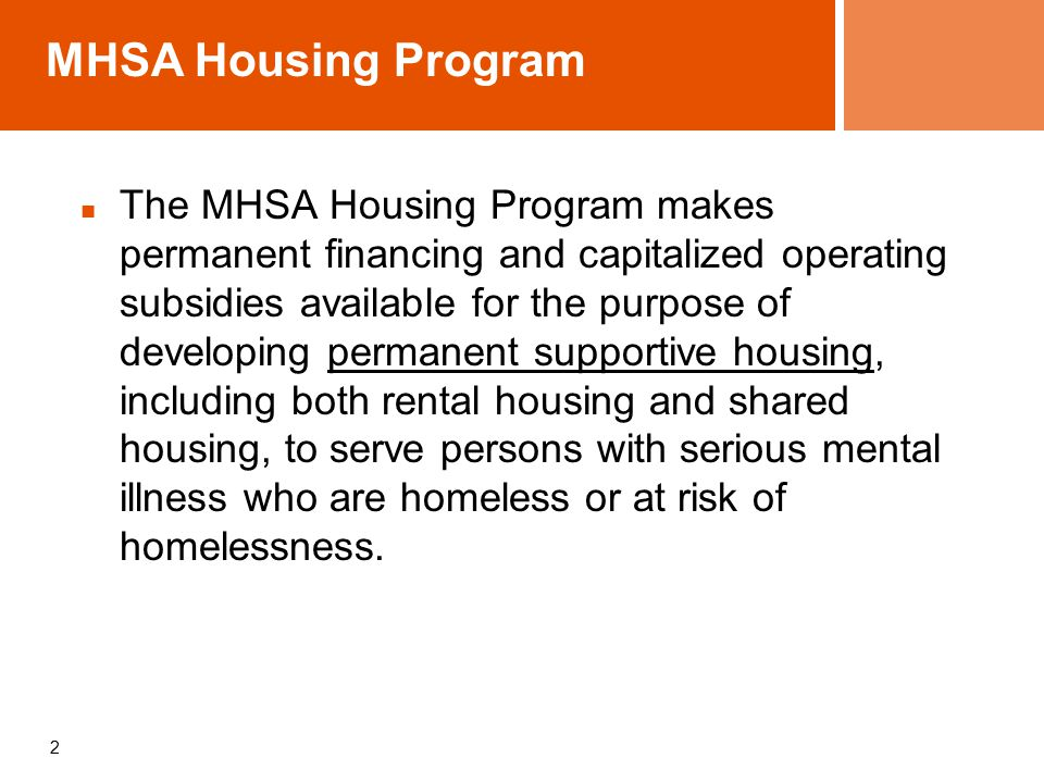 MHSA Housing Program The MHSA Housing Program makes permanent financing and capitalized operating subsidies available for the purpose of developing permanent supportive housing, including both rental housing and shared housing, to serve persons with serious mental illness who are homeless or at risk of homelessness.