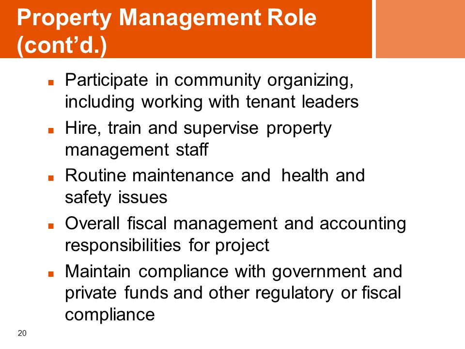 20 Property Management Role (cont'd.) Participate in community organizing, including working with tenant leaders Hire, train and supervise property management staff Routine maintenance and health and safety issues Overall fiscal management and accounting responsibilities for project Maintain compliance with government and private funds and other regulatory or fiscal compliance