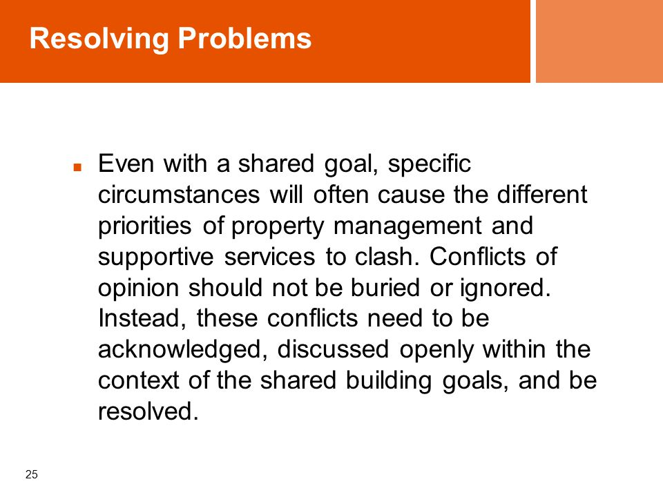 Resolving Problems Even with a shared goal, specific circumstances will often cause the different priorities of property management and supportive services to clash.