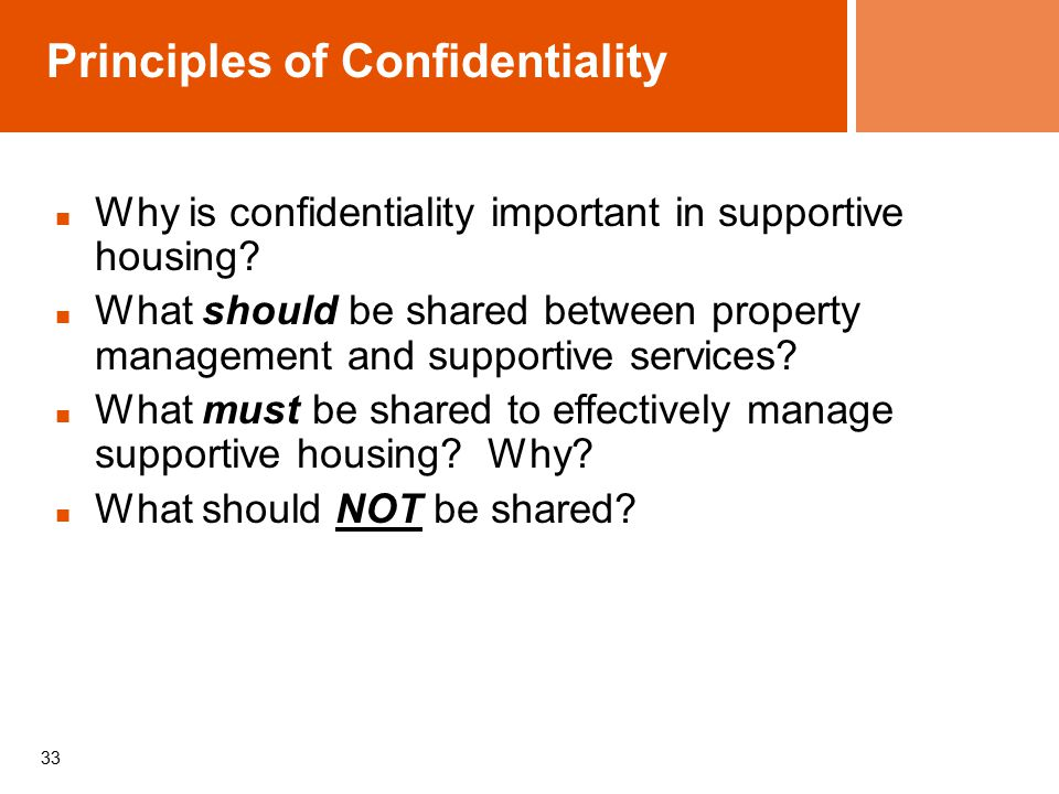 33 Principles of Confidentiality Why is confidentiality important in supportive housing.