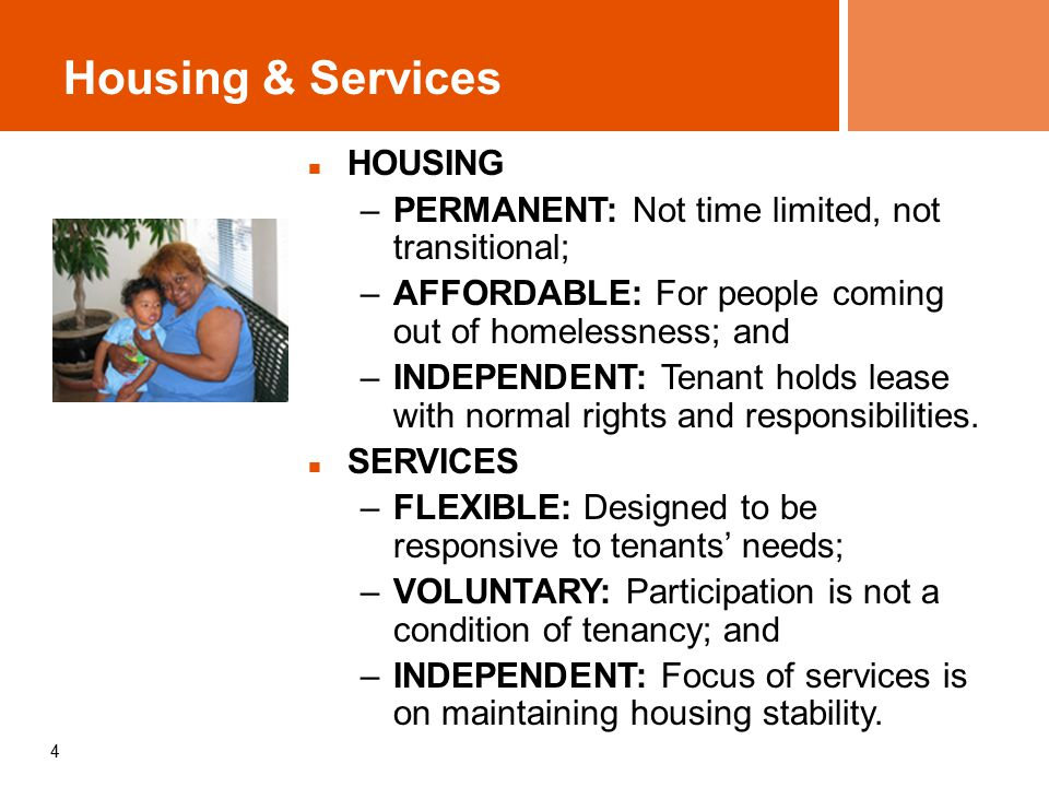 4 HOUSING –PERMANENT: Not time limited, not transitional; –AFFORDABLE: For people coming out of homelessness; and –INDEPENDENT: Tenant holds lease with normal rights and responsibilities.