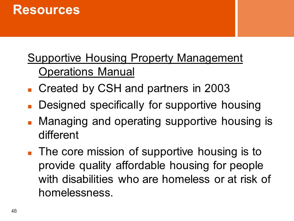 Resources Supportive Housing Property Management Operations Manual Created by CSH and partners in 2003 Designed specifically for supportive housing Managing and operating supportive housing is different The core mission of supportive housing is to provide quality affordable housing for people with disabilities who are homeless or at risk of homelessness.