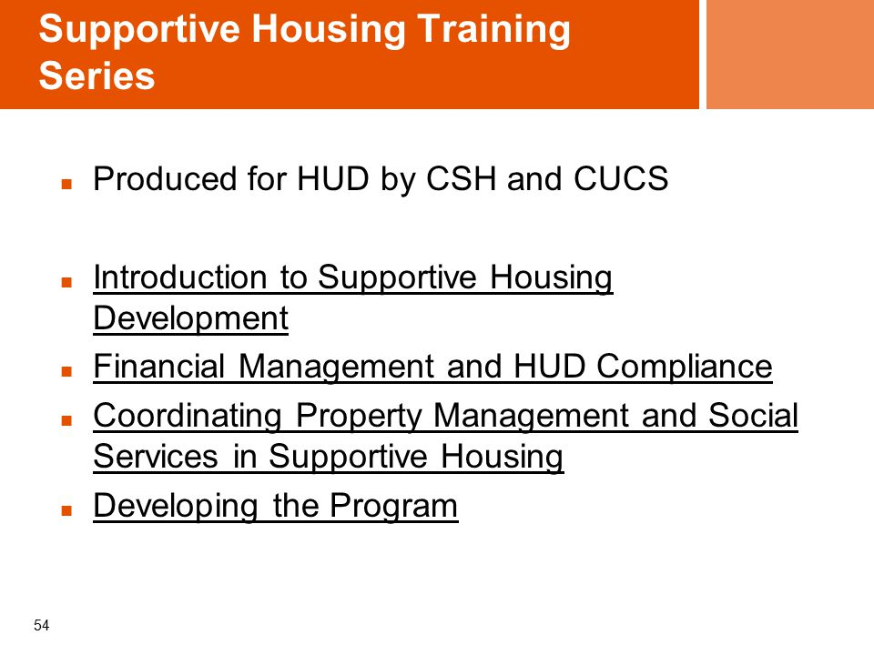 Supportive Housing Training Series Produced for HUD by CSH and CUCS Introduction to Supportive Housing Development Financial Management and HUD Compliance Coordinating Property Management and Social Services in Supportive Housing Developing the Program 54