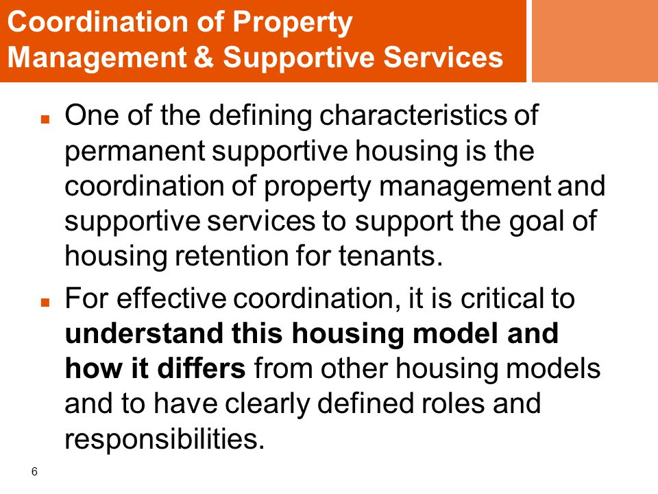 6 Coordination of Property Management & Supportive Services One of the defining characteristics of permanent supportive housing is the coordination of property management and supportive services to support the goal of housing retention for tenants.