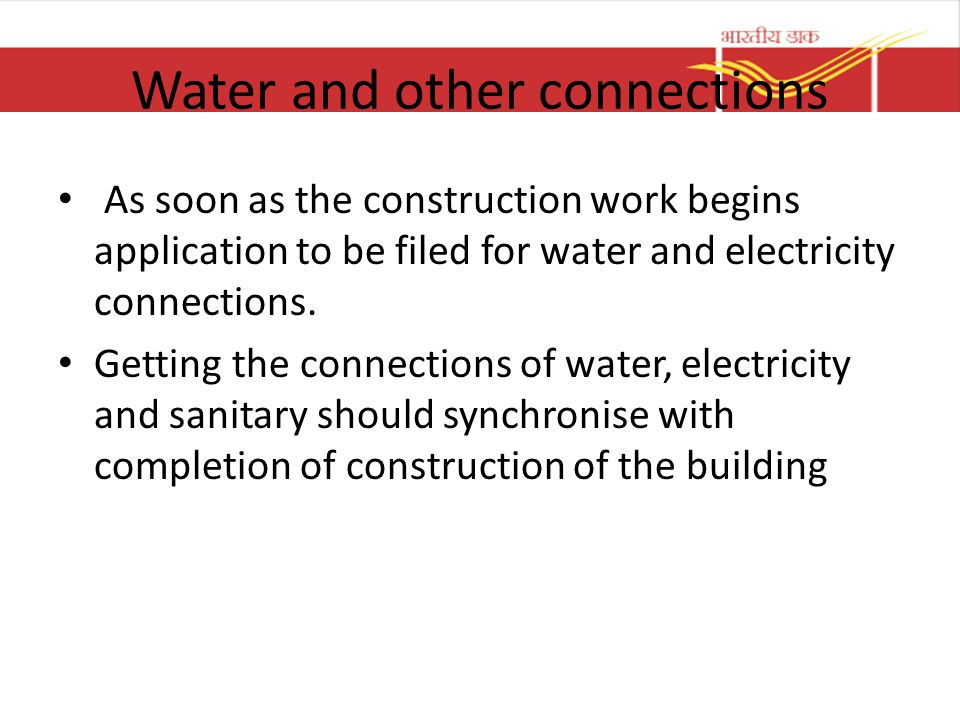 Water and other connections As soon as the construction work begins application to be filed for water and electricity connections. Getting the connect