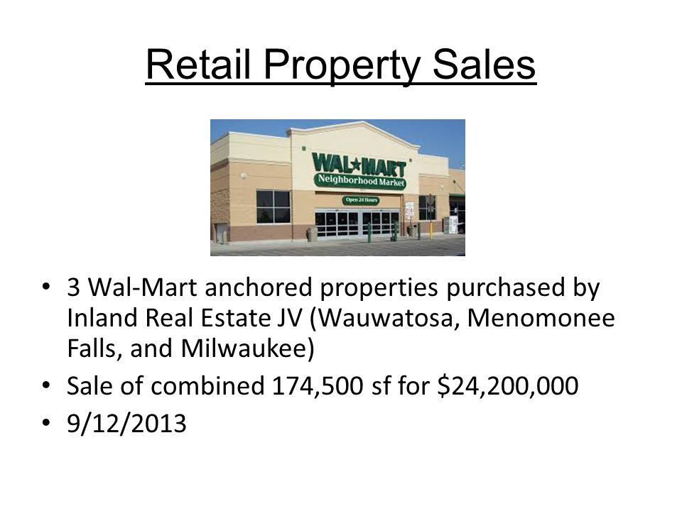 Retail Property Sales 3 Wal-Mart anchored properties purchased by Inland Real Estate JV (Wauwatosa, Menomonee Falls, and Milwaukee) Sale of combined 174,500 sf for $24,200,000 9/12/2013