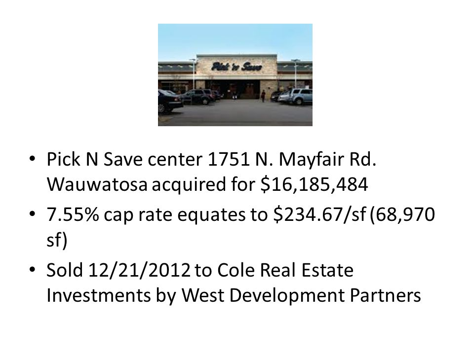 Pick N Save center 1751 N. Mayfair Rd. Wauwatosa acquired for $16,185,484 7.55% cap rate equates to $234.67/sf (68,970 sf) Sold 12/21/2012 to Cole Rea