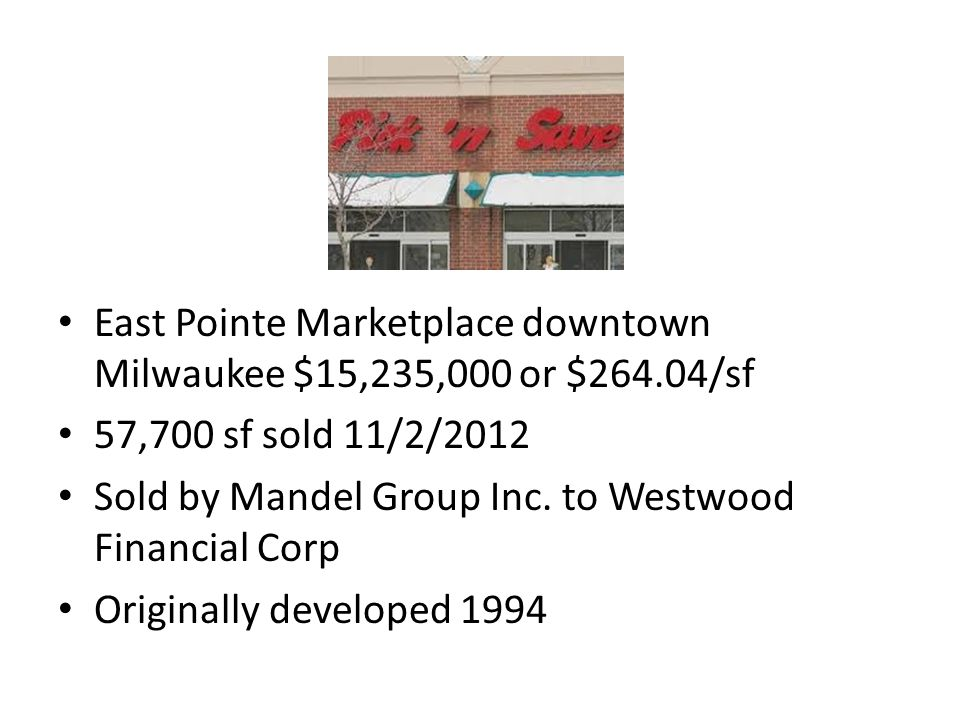 East Pointe Marketplace downtown Milwaukee $15,235,000 or $264.04/sf 57,700 sf sold 11/2/2012 Sold by Mandel Group Inc.