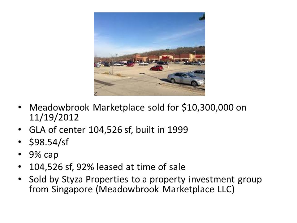 Meadowbrook Marketplace sold for $10,300,000 on 11/19/2012 GLA of center 104,526 sf, built in 1999 $98.54/sf 9% cap 104,526 sf, 92% leased at time of sale Sold by Styza Properties to a property investment group from Singapore (Meadowbrook Marketplace LLC)