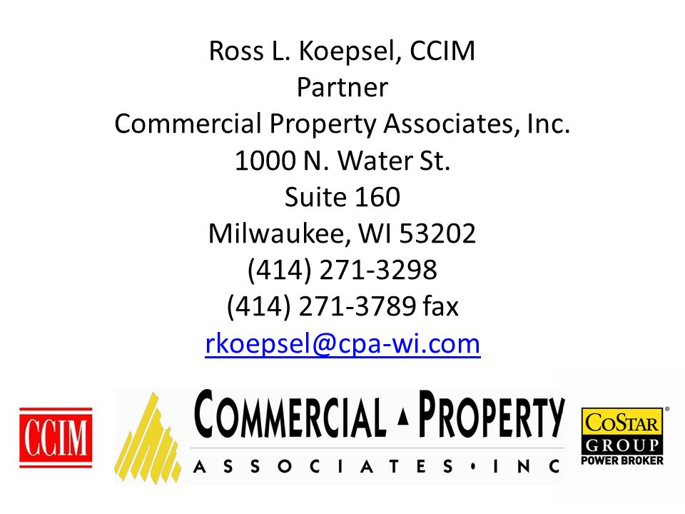 Ross L. Koepsel, CCIM Partner Commercial Property Associates, Inc. 1000 N. Water St. Suite 160 Milwaukee, WI 53202 (414) 271-3298 (414) 271-3789 fax r