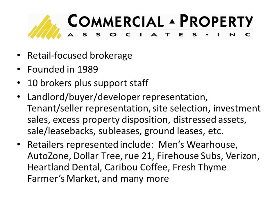 Retail-focused brokerage Founded in 1989 10 brokers plus support staff Landlord/buyer/developer representation, Tenant/seller representation, site selection, investment sales, excess property disposition, distressed assets, sale/leasebacks, subleases, ground leases, etc.