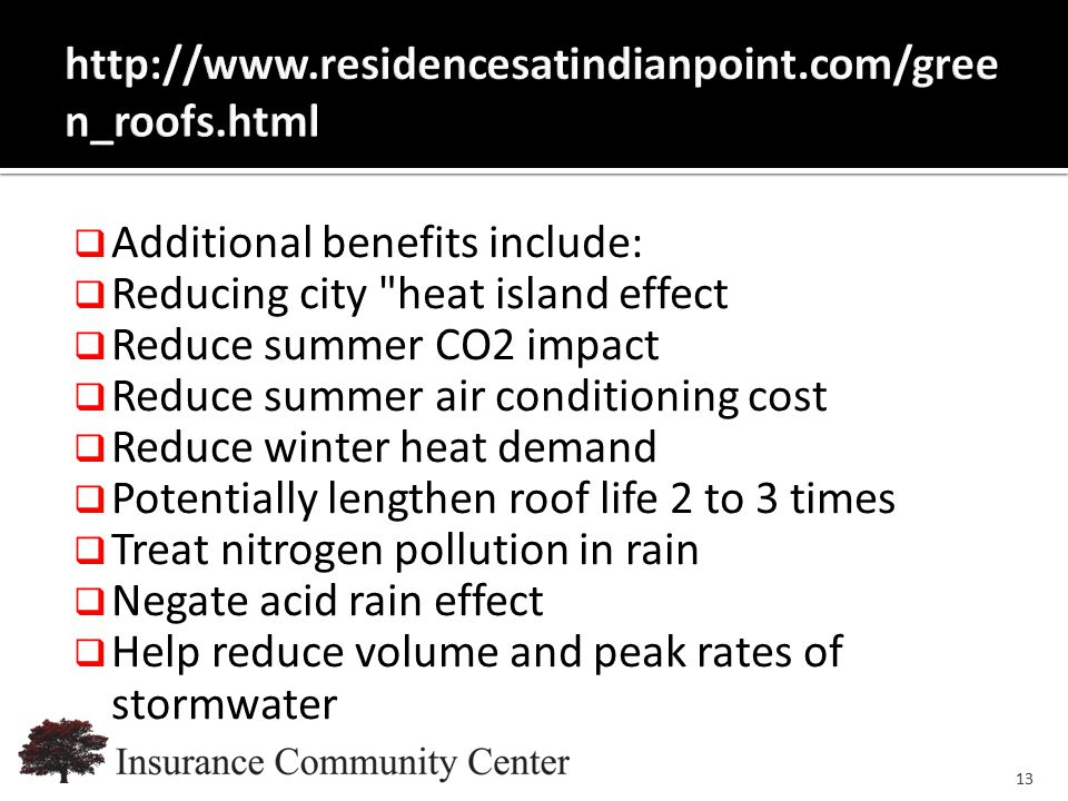 www.InsuranceCommunityUniversity.com  Additional benefits include:  Reducing city heat island effect  Reduce summer CO2 impact  Reduce summer air conditioning cost  Reduce winter heat demand  Potentially lengthen roof life 2 to 3 times  Treat nitrogen pollution in rain  Negate acid rain effect  Help reduce volume and peak rates of stormwater 13