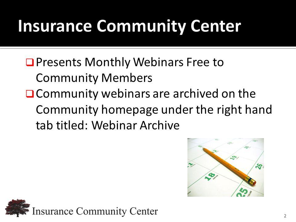 www.InsuranceCommunityUniversity.com  Presents Monthly Webinars Free to Community Members  Community webinars are archived on the Community homepage under the right hand tab titled: Webinar Archive 2