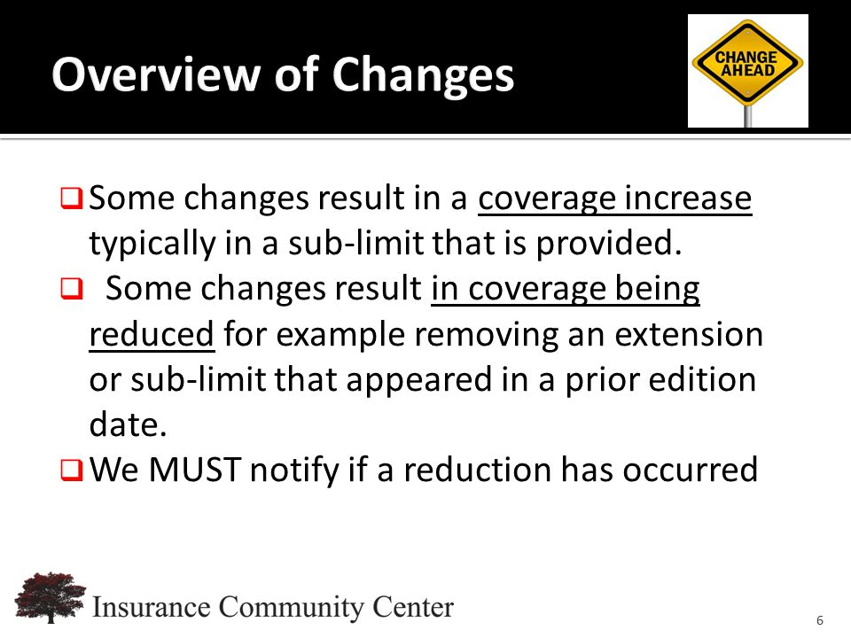 www.InsuranceCommunityUniversity.com  Some changes result in a coverage increase typically in a sub-limit that is provided.  Some changes result in