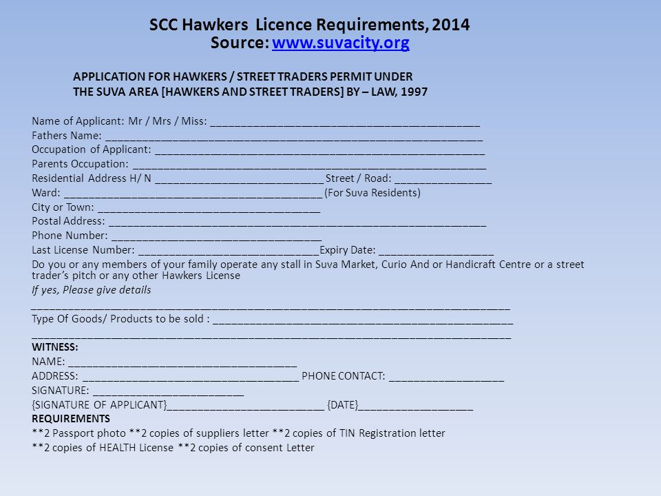 SCC Hawkers Licence Requirements, 2014 Source: www.suvacity.orgwww.suvacity.org APPLICATION FOR HAWKERS / STREET TRADERS PERMIT UNDER THE SUVA AREA [HAWKERS AND STREET TRADERS] BY – LAW, 1997 Name of Applicant: Mr / Mrs / Miss: _____________________________________________ Fathers Name: _______________________________________________________________ Occupation of Applicant: _______________________________________________________ Parents Occupation: ___________________________________________________________ Residential Address H/ N ____________________________ Street / Road: ________________ Ward: ___________________________________________ (For Suva Residents) City or Town: _____________________________________ Postal Address: _______________________________________________________________ Phone Number: ___________________________________ Last License Number: ______________________________Expiry Date: ___________________ Do you or any members of your family operate any stall in Suva Market, Curio And or Handicraft Centre or a street trader's pitch or any other Hawkers License If yes, Please give details ________________________________________________________________________________ Type Of Goods/ Products to be sold : __________________________________________________ ________________________________________________________________________________ WITNESS: NAME: ______________________________________ ADDRESS: ____________________________________ PHONE CONTACT: ___________________ SIGNATURE: _________________________ {SIGNATURE OF APPLICANT}__________________________ {DATE}___________________ REQUIREMENTS **2 Passport photo **2 copies of suppliers letter **2 copies of TIN Registration letter **2 copies of HEALTH License **2 copies of consent Letter