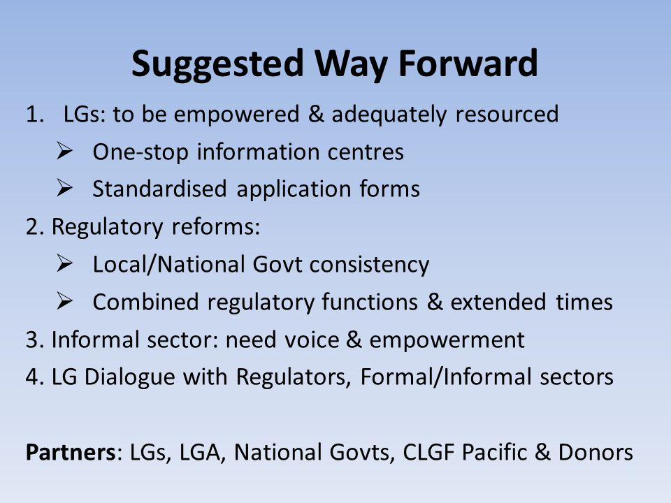 Suggested Way Forward 1.LGs: to be empowered & adequately resourced  One-stop information centres  Standardised application forms 2.