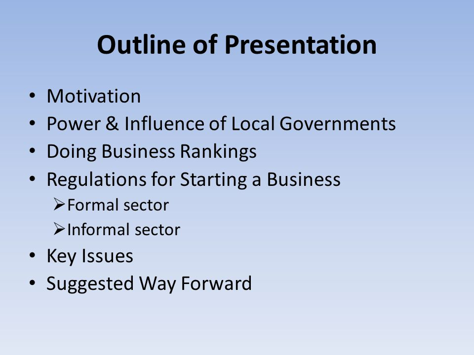 Outline of Presentation Motivation Power & Influence of Local Governments Doing Business Rankings Regulations for Starting a Business  Formal sector  Informal sector Key Issues Suggested Way Forward