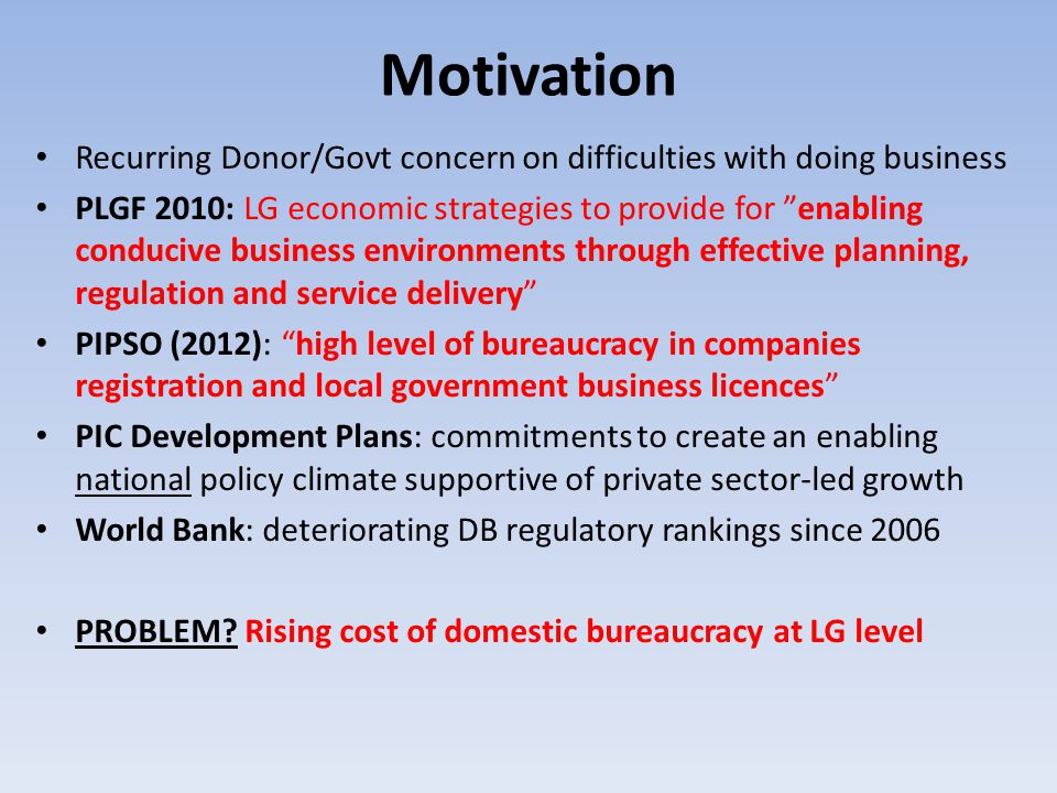 Motivation Recurring Donor/Govt concern on difficulties with doing business PLGF 2010: LG economic strategies to provide for enabling conducive business environments through effective planning, regulation and service delivery PIPSO (2012): high level of bureaucracy in companies registration and local government business licences PIC Development Plans: commitments to create an enabling national policy climate supportive of private sector-led growth World Bank: deteriorating DB regulatory rankings since 2006 PROBLEM.
