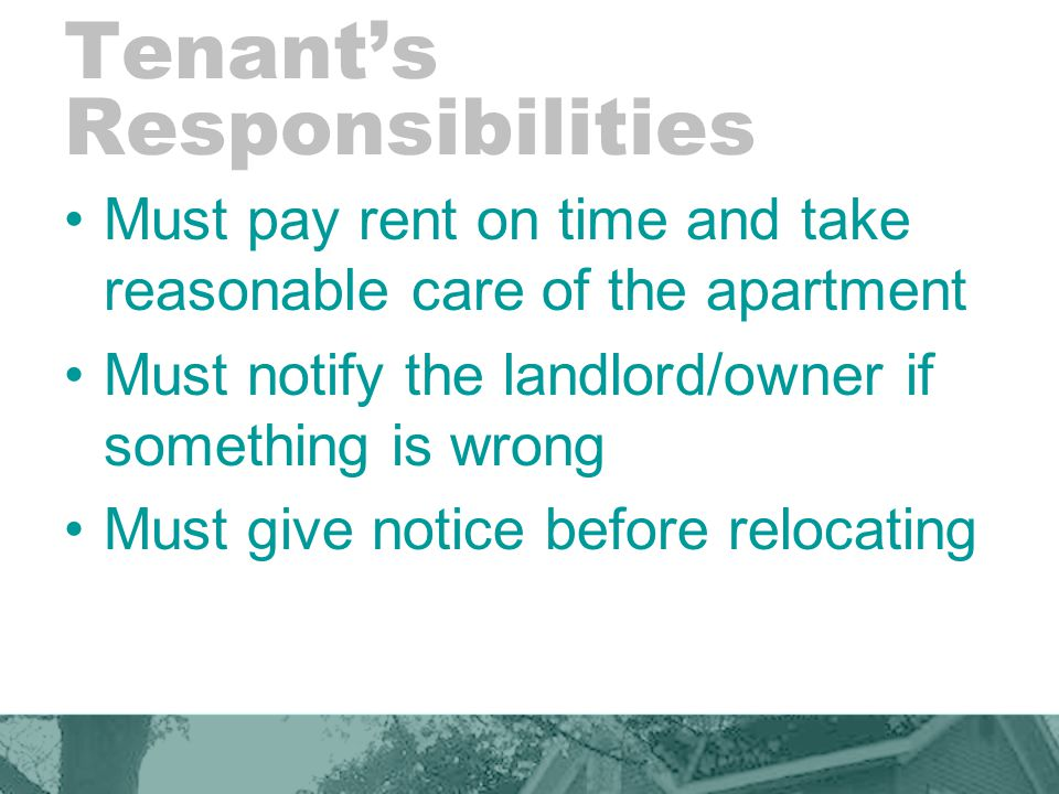 Tenant's Responsibilities Must pay rent on time and take reasonable care of the apartment Must notify the landlord/owner if something is wrong Must gi