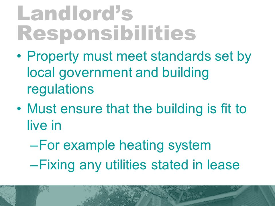 Landlord's Responsibilities Property must meet standards set by local government and building regulations Must ensure that the building is fit to live