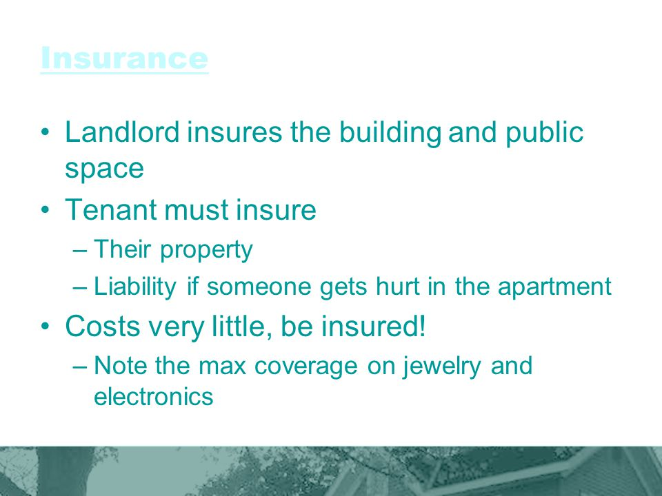 Insurance Landlord insures the building and public space Tenant must insure –Their property –Liability if someone gets hurt in the apartment Costs ver