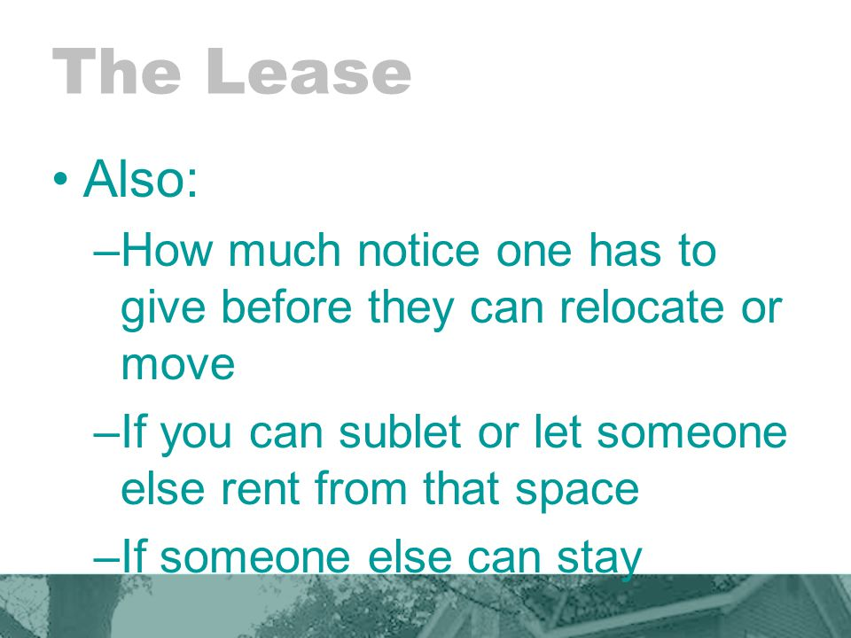 The Lease Also: –How much notice one has to give before they can relocate or move –If you can sublet or let someone else rent from that space –If someone else can stay