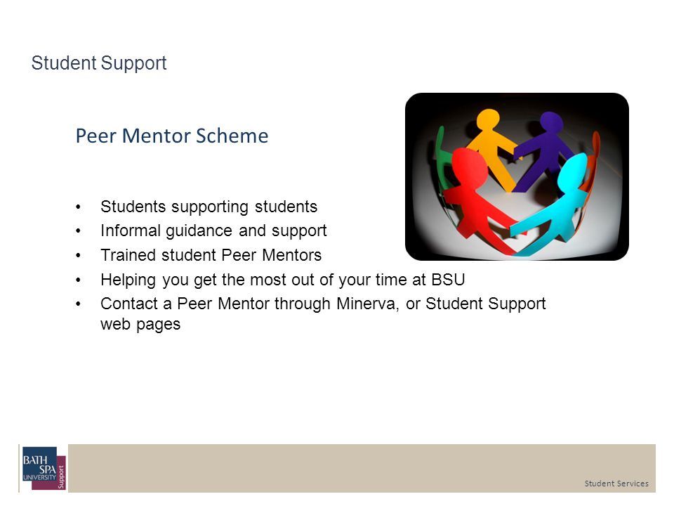 Student Support Peer Mentor Scheme Students supporting students Informal guidance and support Trained student Peer Mentors Helping you get the most out of your time at BSU Contact a Peer Mentor through Minerva, or Student Support web pages Student Services