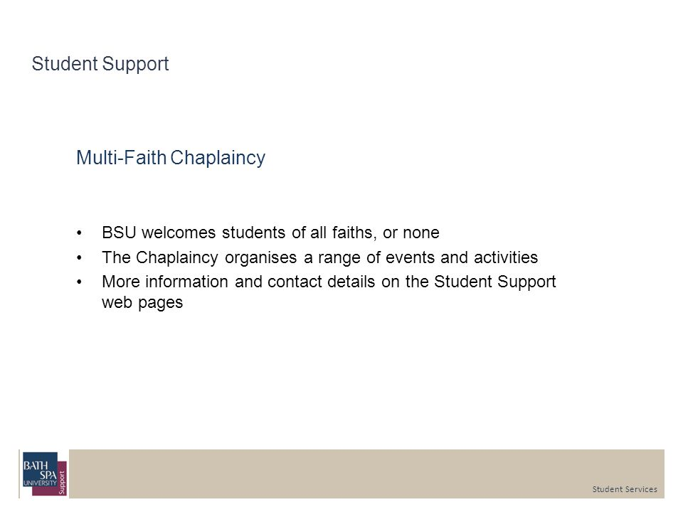 Student Support Multi-Faith Chaplaincy BSU welcomes students of all faiths, or none The Chaplaincy organises a range of events and activities More information and contact details on the Student Support web pages Student Services