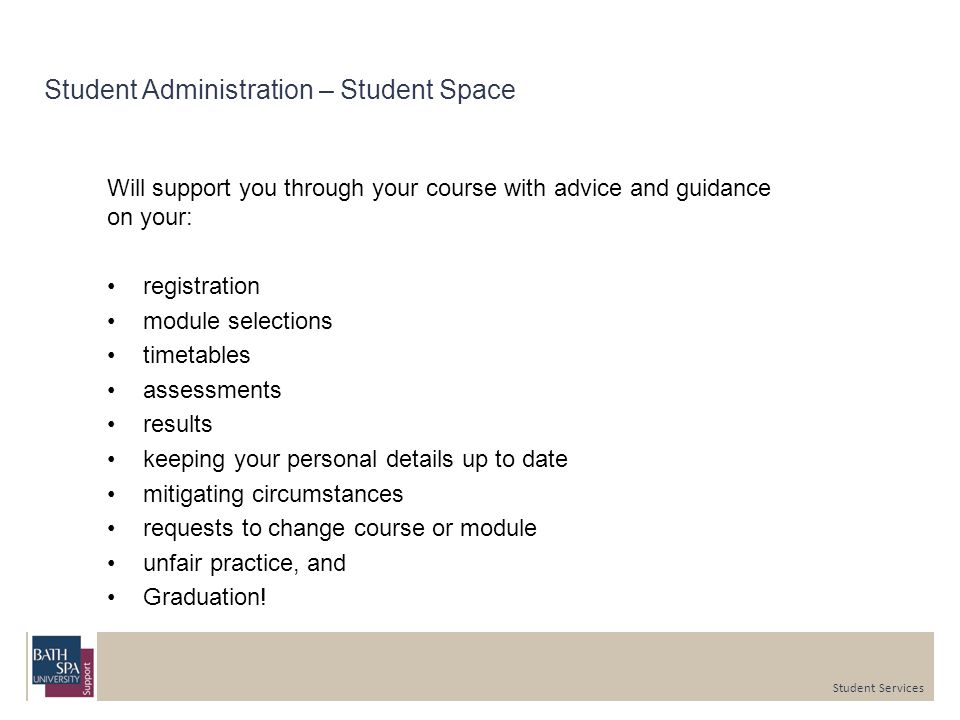 Student Administration – Student Space Will support you through your course with advice and guidance on your: registration module selections timetables assessments results keeping your personal details up to date mitigating circumstances requests to change course or module unfair practice, and Graduation.