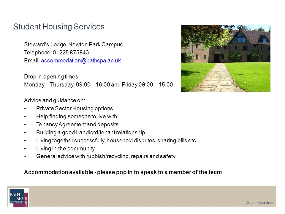 Student Housing Services Steward's Lodge, Newton Park Campus. Telephone: 01225 875843 Email: accommodation@bathspa.ac.ukaccommodation@bathspa.ac.uk Dr