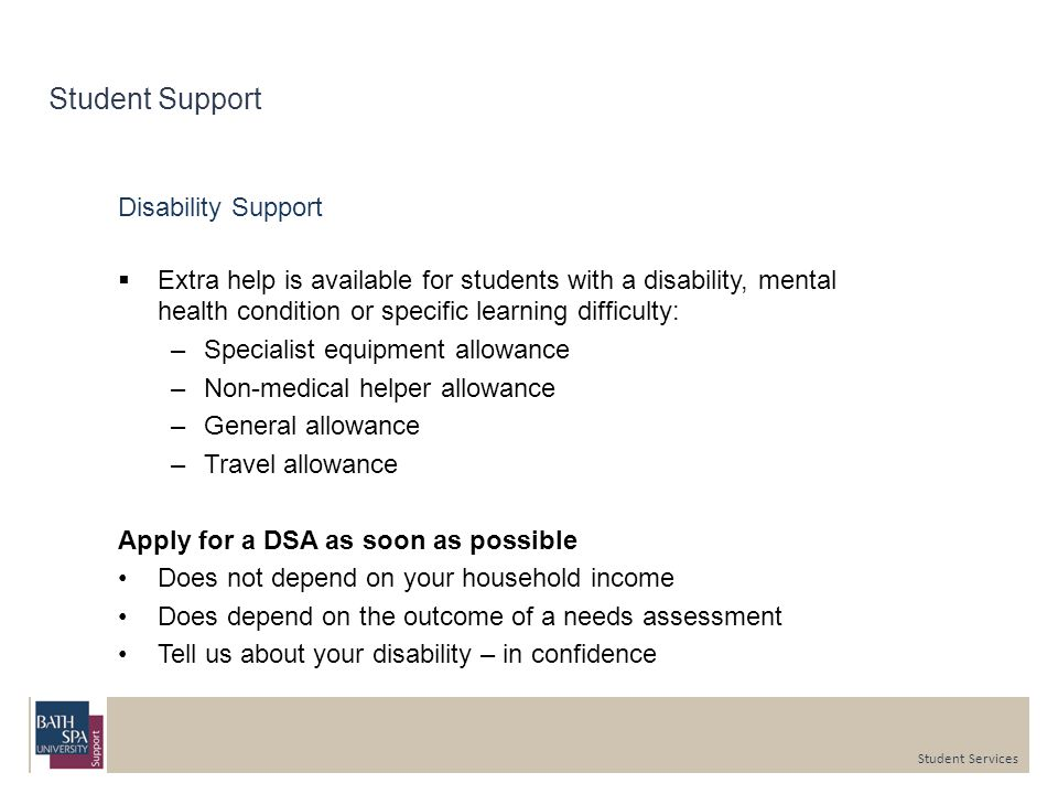 Student Support Disability Support  Extra help is available for students with a disability, mental health condition or specific learning difficulty: –Specialist equipment allowance –Non-medical helper allowance –General allowance –Travel allowance Apply for a DSA as soon as possible Does not depend on your household income Does depend on the outcome of a needs assessment Tell us about your disability – in confidence Student Services