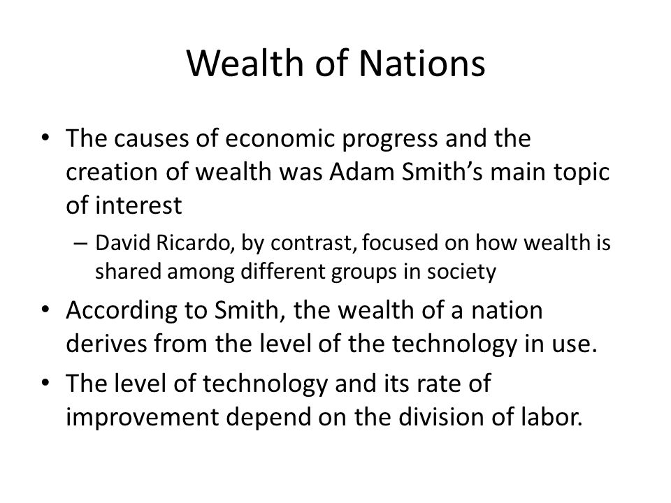 Wealth of Nations The causes of economic progress and the creation of wealth was Adam Smith's main topic of interest – David Ricardo, by contrast, foc