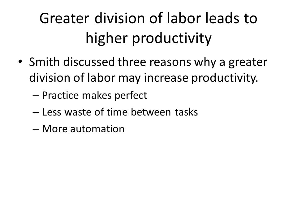 Greater division of labor leads to higher productivity Smith discussed three reasons why a greater division of labor may increase productivity. – Prac