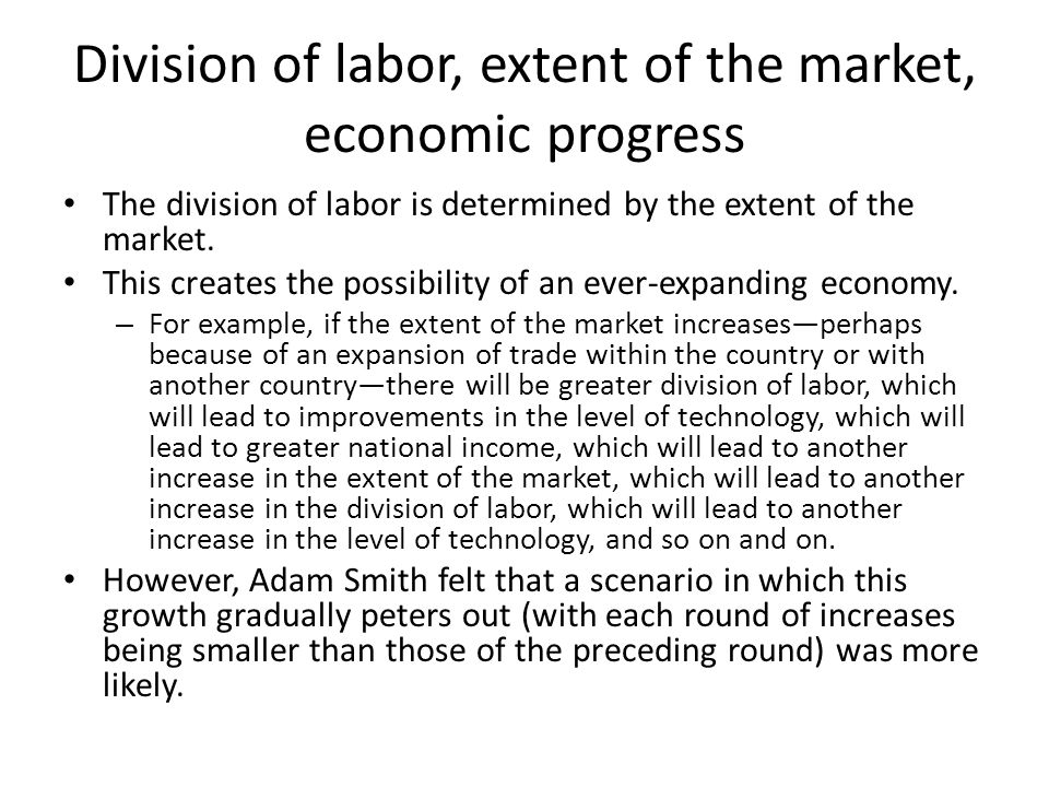 Division of labor, extent of the market, economic progress The division of labor is determined by the extent of the market. This creates the possibili