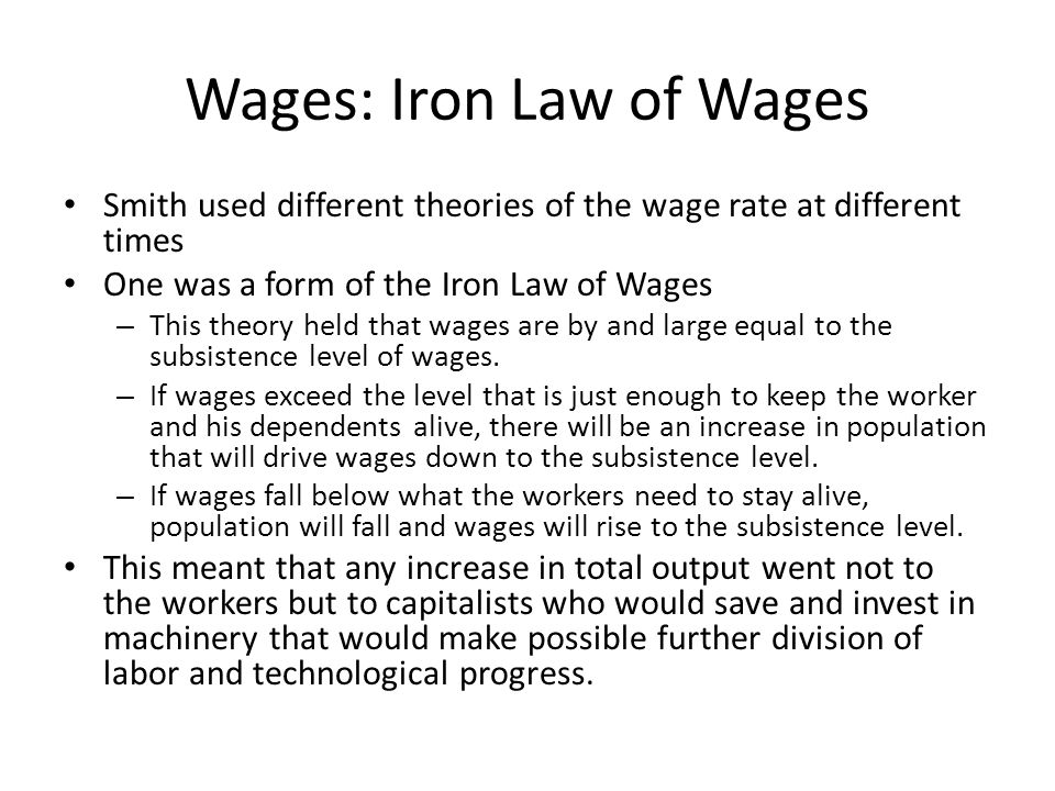 Wages: Iron Law of Wages Smith used different theories of the wage rate at different times One was a form of the Iron Law of Wages – This theory held