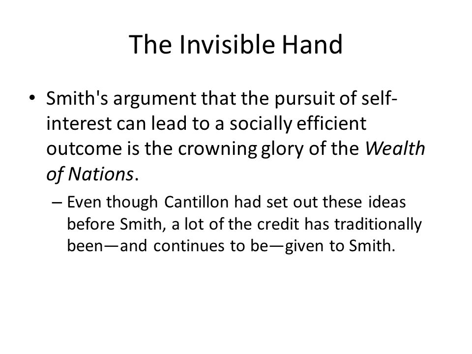 The Invisible Hand Smith's argument that the pursuit of self- interest can lead to a socially efficient outcome is the crowning glory of the Wealth of